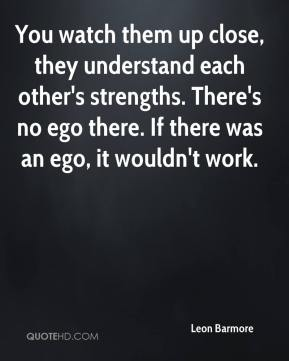 You watch them up close, they understand each other's strengths. There's no ego there. If there was an ego, it wouldn't work.
