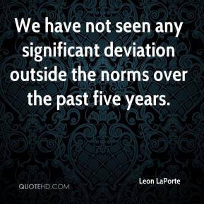 Leon LaPorte  - We have not seen any significant deviation outside the norms over the past five years.