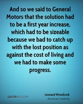 Leonard Woodcock - And so we said to General Motors that the solution had to be a first year increase, which had to be sizeable because we bad to catch up with the lost position as against the cost of living and we had to make some progress.