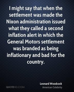 Leonard Woodcock - I might say that when the settlement was made the Nixon administration issued what they called a second inflation alert in which the General Motors settlement was branded as being inflationary and bad for the country.