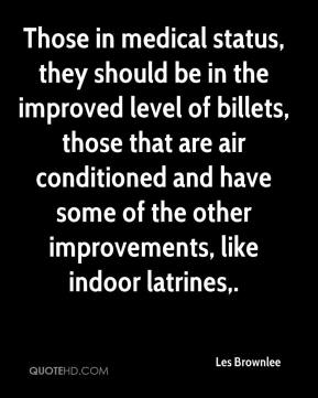 Those in medical status, they should be in the improved level of billets, those that are air conditioned and have some of the other improvements, like indoor latrines.