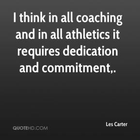 Les Carter  - I think in all coaching and in all athletics it requires dedication and commitment.