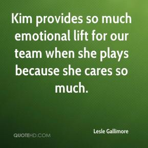 Lesle Gallimore  - Kim provides so much emotional lift for our team when she plays because she cares so much.