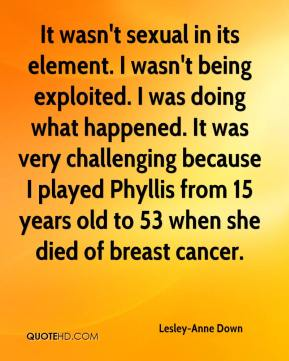 It wasn't sexual in its element. I wasn't being exploited. I was doing what happened. It was very challenging because I played Phyllis from 15 years old to 53 when she died of breast cancer.