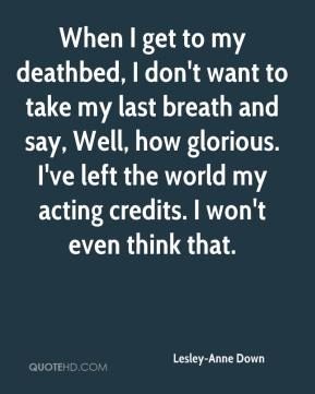 When I get to my deathbed, I don't want to take my last breath and say, Well, how glorious. I've left the world my acting credits. I won't even think that.