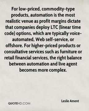 Leslie Ament  - For low-priced, commodity-type products, automation is the most realistic venue as profit margins dictate that companies deploy LTC (linear time code) options, which are typically voice-automated, Web self-service, or offshore. For higher-priced products or consultative services such as furniture or retail financial services, the right balance between automation and live agent becomes more complex.