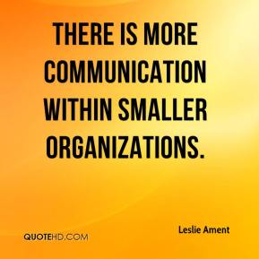 Leslie Ament  - There is more communication within smaller organizations.