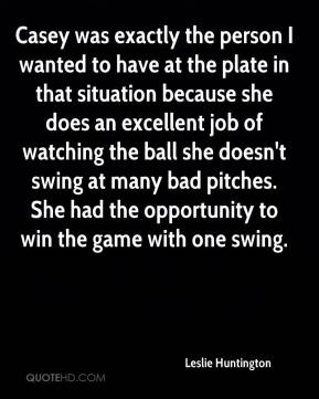 Leslie Huntington  - Casey was exactly the person I wanted to have at the plate in that situation because she does an excellent job of watching the ball she doesn't swing at many bad pitches. She had the opportunity to win the game with one swing.
