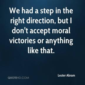 Lester Abram  - We had a step in the right direction, but I don't accept moral victories or anything like that.