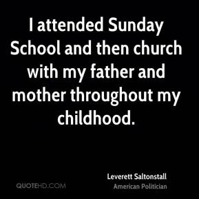 Leverett Saltonstall - I attended Sunday School and then church with my father and mother throughout my childhood.