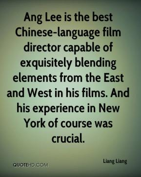 Liang Liang  - Ang Lee is the best Chinese-language film director capable of exquisitely blending elements from the East and West in his films. And his experience in New York of course was crucial.