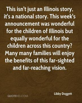 Libby Doggett  - This isn't just an Illinois story, it's a national story. This week's announcement was wonderful for the children of Illinois but equally wonderful for the children across this country?Many many families will enjoy the benefits of this far-sighted and far-reaching vision.