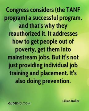 Lillian Koller  - Congress considers (the TANF program) a successful program, and that's why they reauthorized it. It addresses how to get people out of poverty, get them into mainstream jobs. But it's not just providing individual job training and placement. It's also doing prevention.