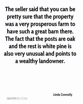 Linda Connolly  - The seller said that you can be pretty sure that the property was a very prosperous farm to have such a great barn there. The fact that the posts are oak and the rest is white pine is also very unusual and points to a wealthy landowner.