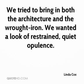 Linda Cox  - We tried to bring in both the architecture and the wrought-iron. We wanted a look of restrained, quiet opulence.