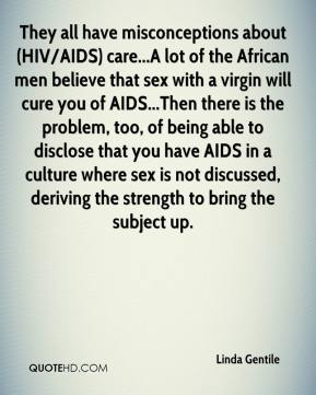 They all have misconceptions about (HIV/AIDS) care...A lot of the African men believe that sex with a virgin will cure you of AIDS...Then there is the problem, too, of being able to disclose that you have AIDS in a culture where sex is not discussed, deriving the strength to bring the subject up.