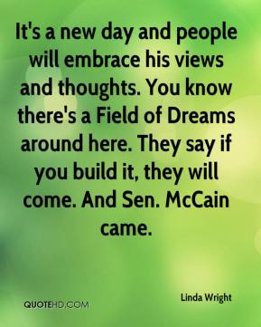 Linda Wright  - It's a new day and people will embrace his views and thoughts. You know there's a Field of Dreams around here. They say if you build it, they will come. And Sen. McCain came.