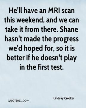 He'll have an MRI scan this weekend, and we can take it from there. Shane hasn't made the progress we'd hoped for, so it is better if he doesn't play in the first test.