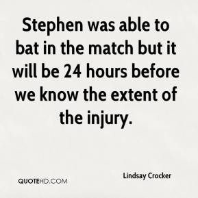 Lindsay Crocker  - Stephen was able to bat in the match but it will be 24 hours before we know the extent of the injury.