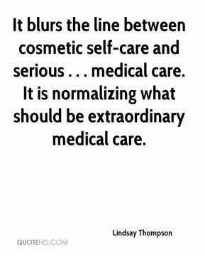 Lindsay Thompson  - It blurs the line between cosmetic self-care and serious . . . medical care. It is normalizing what should be extraordinary medical care.