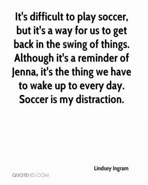 It's difficult to play soccer, but it's a way for us to get back in the swing of things. Although it's a reminder of Jenna, it's the thing we have to wake up to every day. Soccer is my distraction.