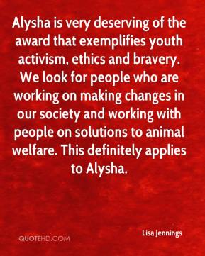 Lisa Jennings  - Alysha is very deserving of the award that exemplifies youth activism, ethics and bravery. We look for people who are working on making changes in our society and working with people on solutions to animal welfare. This definitely applies to Alysha.