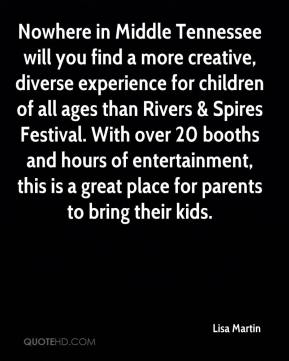 Lisa Martin  - Nowhere in Middle Tennessee will you find a more creative, diverse experience for children of all ages than Rivers & Spires Festival. With over 20 booths and hours of entertainment, this is a great place for parents to bring their kids.