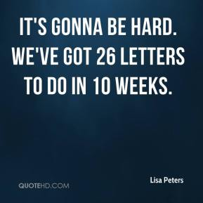 It's gonna be hard. We've got 26 letters to do in 10 weeks.