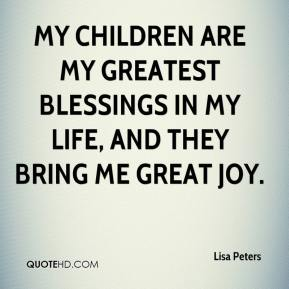 Lisa Peters  - My children are my greatest blessings in my life, and they bring me great joy.