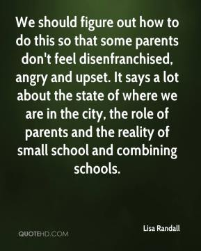 Lisa Randall  - We should figure out how to do this so that some parents don't feel disenfranchised, angry and upset. It says a lot about the state of where we are in the city, the role of parents and the reality of small school and combining schools.