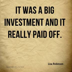 Lisa Robinson  - It was a big investment and it really paid off.
