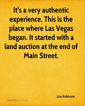 Lisa Robinson  - It's a very authentic experience. This is the place where Las Vegas began. It started with a land auction at the end of Main Street.