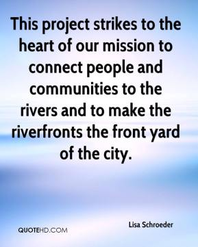 Lisa Schroeder  - This project strikes to the heart of our mission to connect people and communities to the rivers and to make the riverfronts the front yard of the city.