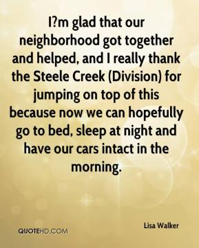 I?m glad that our neighborhood got together and helped, and I really thank the Steele Creek (Division) for jumping on top of this because now we can hopefully go to bed, sleep at night and have our cars intact in the morning.