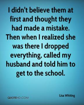 Lisa Whiting  - I didn't believe them at first and thought they had made a mistake. Then when I realized she was there I dropped everything, called my husband and told him to get to the school.