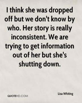 Lisa Whiting  - I think she was dropped off but we don't know by who. Her story is really inconsistent. We are trying to get information out of her but she's shutting down.