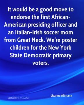 It would be a good move to endorse the first African-American presiding officer and an Italian-Irish soccer mom from Great Neck. We're poster children for the New York State Democratic primary voters.