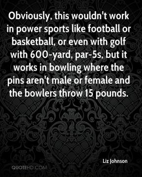 Liz Johnson  - Obviously, this wouldn't work in power sports like football or basketball, or even with golf with 600-yard, par-5s, but it works in bowling where the pins aren't male or female and the bowlers throw 15 pounds.