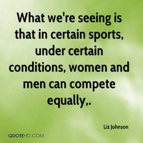 Liz Johnson  - What we're seeing is that in certain sports, under certain conditions, women and men can compete equally.