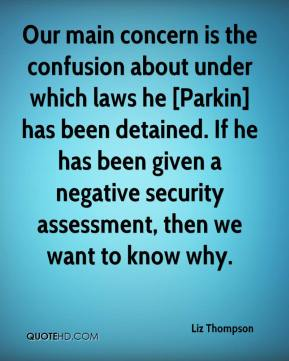 Liz Thompson  - Our main concern is the confusion about under which laws he [Parkin] has been detained. If he has been given a negative security assessment, then we want to know why.