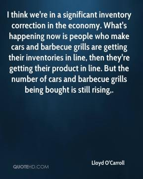 Lloyd O'Carroll  - I think we're in a significant inventory correction in the economy. What's happening now is people who make cars and barbecue grills are getting their inventories in line, then they're getting their product in line. But the number of cars and barbecue grills being bought is still rising.