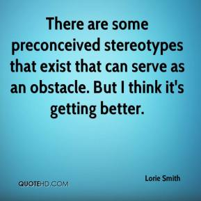 Lorie Smith  - There are some preconceived stereotypes that exist that can serve as an obstacle. But I think it's getting better.