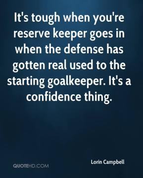 Lorin Campbell  - It's tough when you're reserve keeper goes in when the defense has gotten real used to the starting goalkeeper. It's a confidence thing.