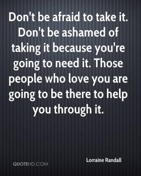 Lorraine Randall  - Don't be afraid to take it. Don't be ashamed of taking it because you're going to need it. Those people who love you are going to be there to help you through it.