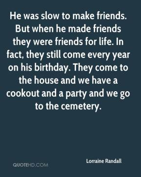 Lorraine Randall  - He was slow to make friends. But when he made friends they were friends for life. In fact, they still come every year on his birthday. They come to the house and we have a cookout and a party and we go to the cemetery.