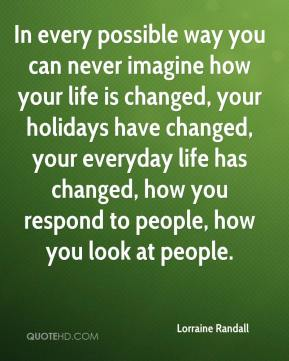 Lorraine Randall  - In every possible way you can never imagine how your life is changed, your holidays have changed, your everyday life has changed, how you respond to people, how you look at people.