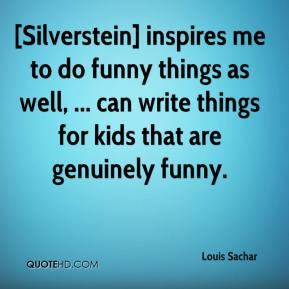 Louis Sachar  - [Silverstein] inspires me to do funny things as well, ... can write things for kids that are genuinely funny.