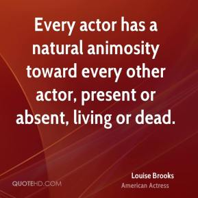 Louise Brooks - Every actor has a natural animosity toward every other actor, present or absent, living or dead.