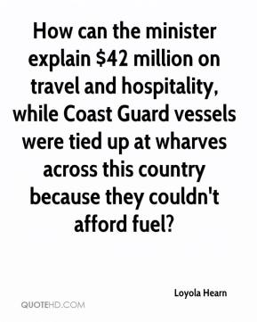 Loyola Hearn  - How can the minister explain $42 million on travel and hospitality, while Coast Guard vessels were tied up at wharves across this country because they couldn't afford fuel?