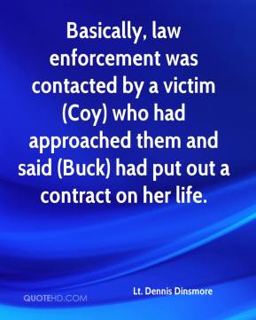 Lt. Dennis Dinsmore  - Basically, law enforcement was contacted by a victim (Coy) who had approached them and said (Buck) had put out a contract on her life.